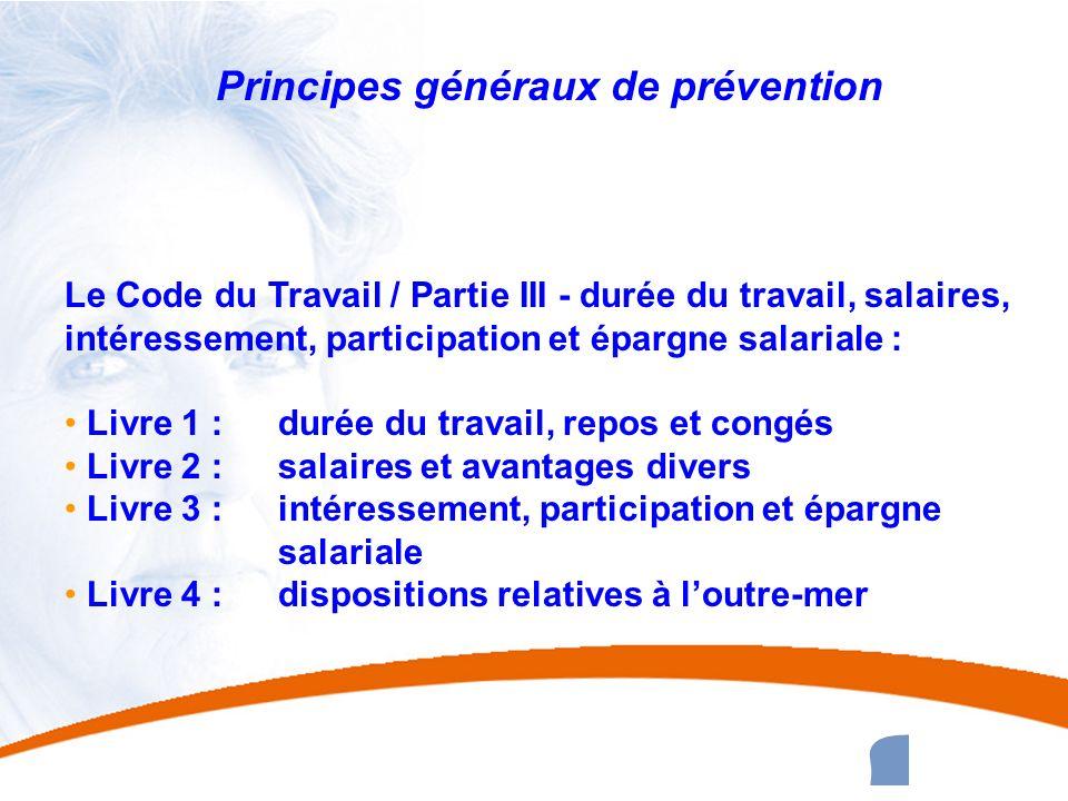 7 7 Principes généraux de prévention Le Code du Travail / Partie III - durée du travail, salaires, intéressement, participation et épargne salariale :