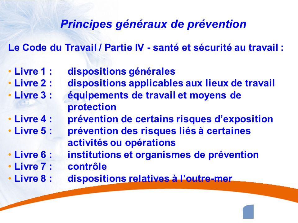 8 8 Principes généraux de prévention Le Code du Travail / Partie IV - santé et sécurité au travail : Livre 1 : dispositions générales Livre 2 : dispos