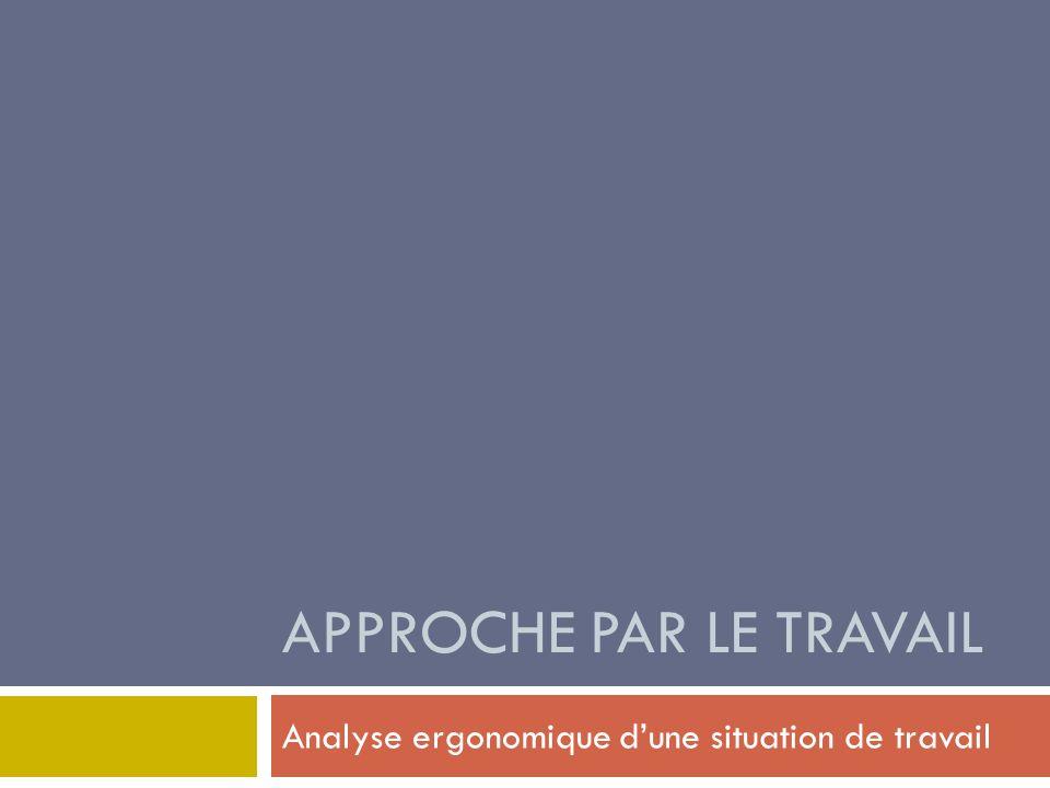 APPROCHE PAR LE TRAVAIL Analyse ergonomique dune situation de travail