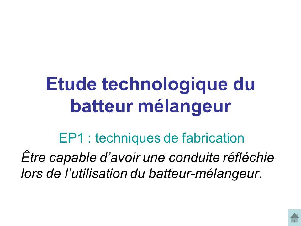 Etude technologique du batteur mélangeur EP1 : techniques de fabrication Être capable davoir une conduite réfléchie lors de lutilisation du batteur-mélangeur.
