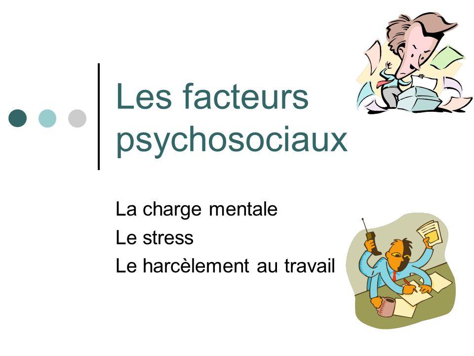 Les facteurs psychosociaux La charge mentale Le stress Le harcèlement au travail