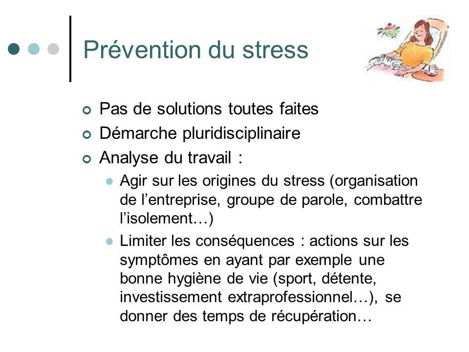 Prévention du stress Pas de solutions toutes faites Démarche pluridisciplinaire Analyse du travail : Agir sur les origines du stress (organisation de