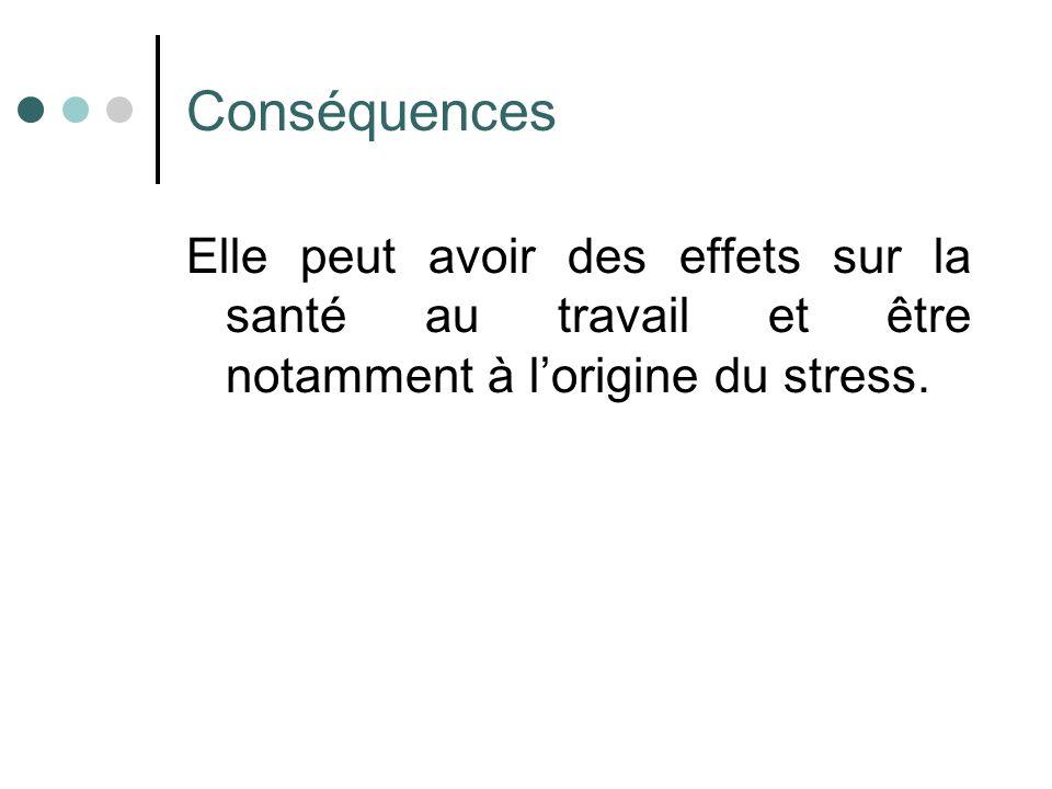 Conséquences Elle peut avoir des effets sur la santé au travail et être notamment à lorigine du stress.
