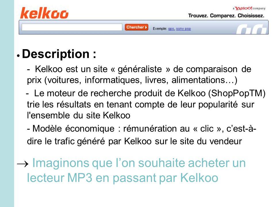 Description : - Kelkoo est un site « généraliste » de comparaison de prix (voitures, informatiques, livres, alimentations…) - Le moteur de recherche produit de Kelkoo (ShopPopTM) trie les résultats en tenant compte de leur popularité sur l ensemble du site Kelkoo - Modèle économique : rémunération au « clic », cest-à- dire le trafic généré par Kelkoo sur le site du vendeur Imaginons que lon souhaite acheter un lecteur MP3 en passant par Kelkoo