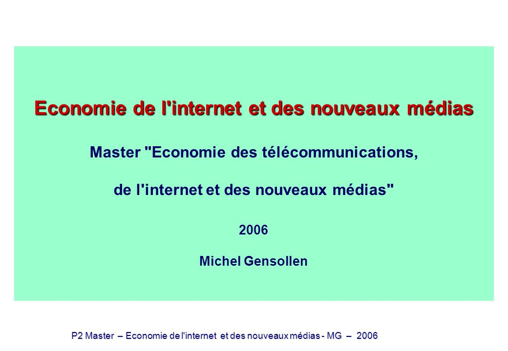 P2 Master – Economie de l internet et des nouveaux médias - MG – 2006 Economie de l internet et des nouveaux médias (4) biens non-rivaux et dématérialisation Economie de l internet et des nouveaux médias (4) biens non-rivaux et dématérialisation