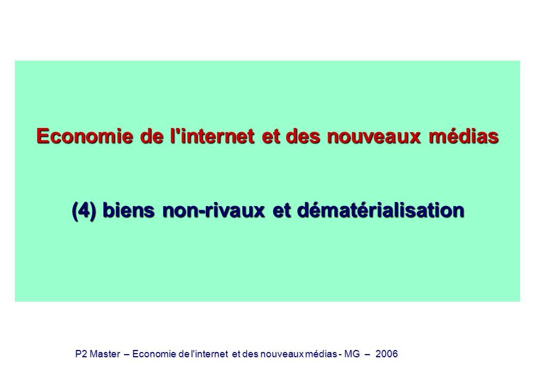 P2 Master – Economie de l internet et des nouveaux médias - MG – 2006 Biens dématérialisés Les biens qui circulent entre producteurs et consommateurs sont dits informationnels dématérialisables (ou numérisables) si à un moment quelconque ils peuvent être réduits à un fichier (suite de 0 et 1) sans perte de qualité ultérieure Dans tous les cas, le bien (ou le service) est [aujourd hui] matérialisé au moment de la phase initiale de production [sauf production automatique] au moment de la phase finale de consommation [sauf interface directe avec système nerveux] La numérisation et la matérialisation demandent des équipements onéreux Le service initial peut être qualitativement modifié (au moins pour un temps) le spectacle vivant (café concert, music hall,..) vs le même spectacle au cinéma