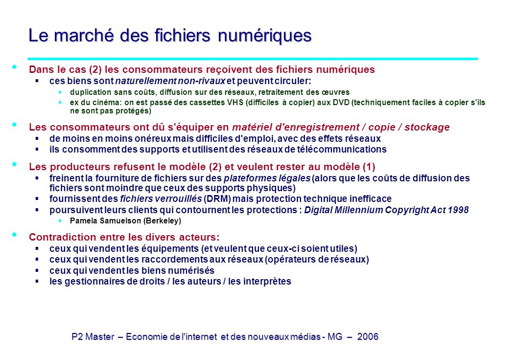 P2 Master – Economie de l internet et des nouveaux médias - MG – 2006 Biens non-rivaux (1) On parle de bien ou de service non-rival lorsque: le bien peut être dupliqué pour un coût très faible devant le coût de production ou le service peut être rendu, pour la même qualité, à un grand nombre d utilisateurs (cas rare: un cours diffusé) Le bien est donc non-rival si : le support est de coût négligeable (devant le contenu) le duplicateur est un équipement de masse