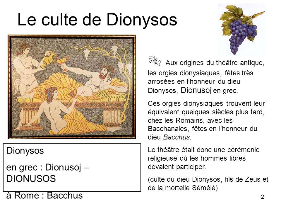 2 Le culte de Dionysos Aux origines du théâtre antique, les orgies dionysiaques, fêtes très arrosées en lhonneur du dieu Dionysos, Dionusoj en grec. C