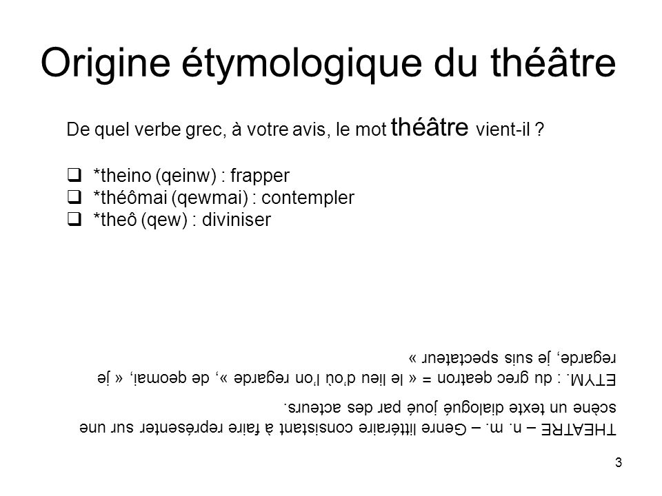 3 Origine étymologique du théâtre De quel verbe grec, à votre avis, le mot théâtre vient-il ? *theino (qeinw) : frapper *théômai (qewmai) : contempler