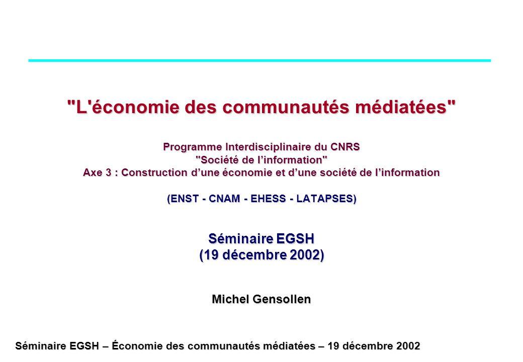 Séminaire EGSH – Économie des communautés médiatées – 19 décembre 2002 L économie des communautés médiatées Programme Interdisciplinaire du CNRS Société de linformation Axe 3 : Construction dune économie et dune société de linformation (ENST - CNAM - EHESS - LATAPSES) Séminaire EGSH (19 décembre 2002) Michel Gensollen