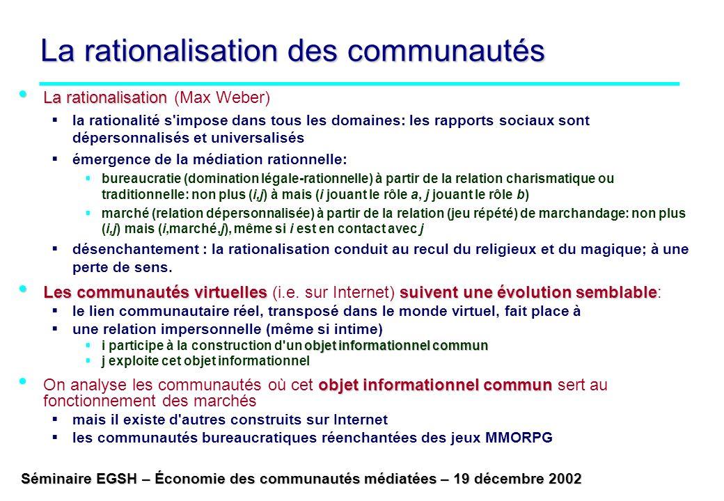 Séminaire EGSH – Économie des communautés médiatées – 19 décembre 2002 La rationalisation des communautés La rationalisation La rationalisation (Max Weber) la rationalité s impose dans tous les domaines: les rapports sociaux sont dépersonnalisés et universalisés émergence de la médiation rationnelle: bureaucratie (domination légale-rationnelle) à partir de la relation charismatique ou traditionnelle: non plus (i,j) à mais (i jouant le rôle a, j jouant le rôle b) marché (relation dépersonnalisée) à partir de la relation (jeu répété) de marchandage: non plus (i,j) mais (i,marché,j), même si i est en contact avec j désenchantement : la rationalisation conduit au recul du religieux et du magique; à une perte de sens.