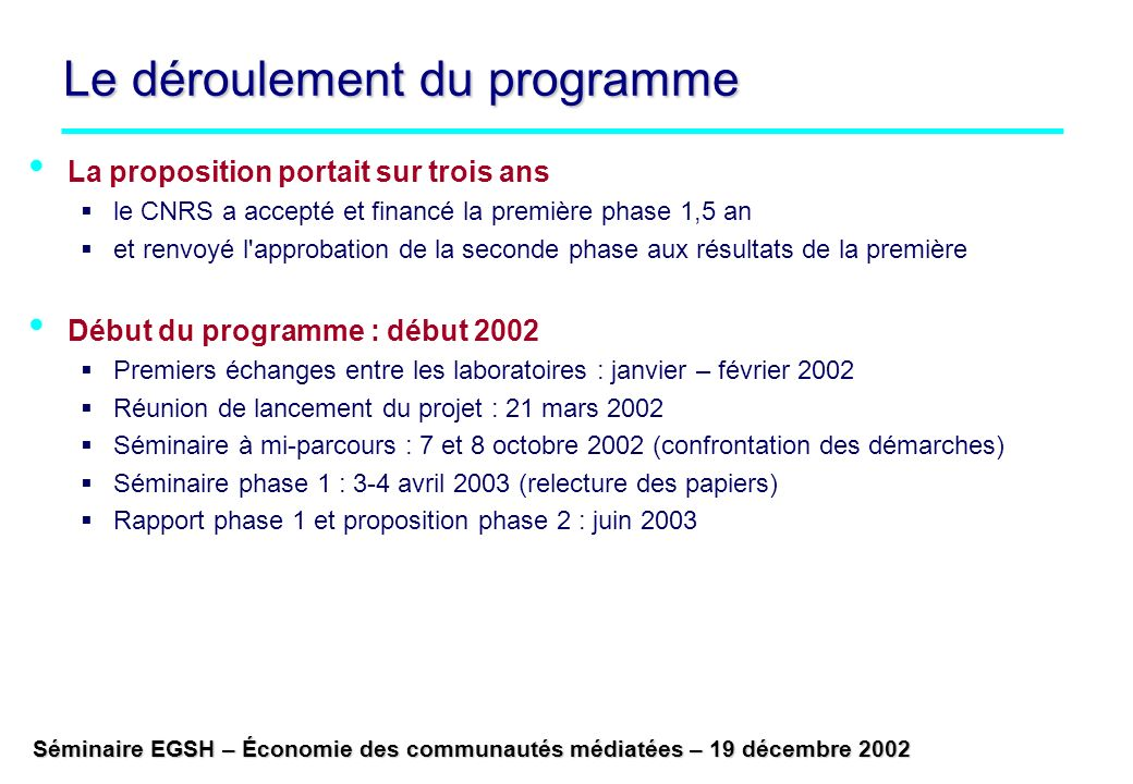 Séminaire EGSH – Économie des communautés médiatées – 19 décembre 2002 Le déroulement du programme La proposition portait sur trois ans le CNRS a accepté et financé la première phase 1,5 an et renvoyé l approbation de la seconde phase aux résultats de la première Début du programme : début 2002 Premiers échanges entre les laboratoires : janvier – février 2002 Réunion de lancement du projet : 21 mars 2002 Séminaire à mi-parcours : 7 et 8 octobre 2002 (confrontation des démarches) Séminaire phase 1 : 3-4 avril 2003 (relecture des papiers) Rapport phase 1 et proposition phase 2 : juin 2003