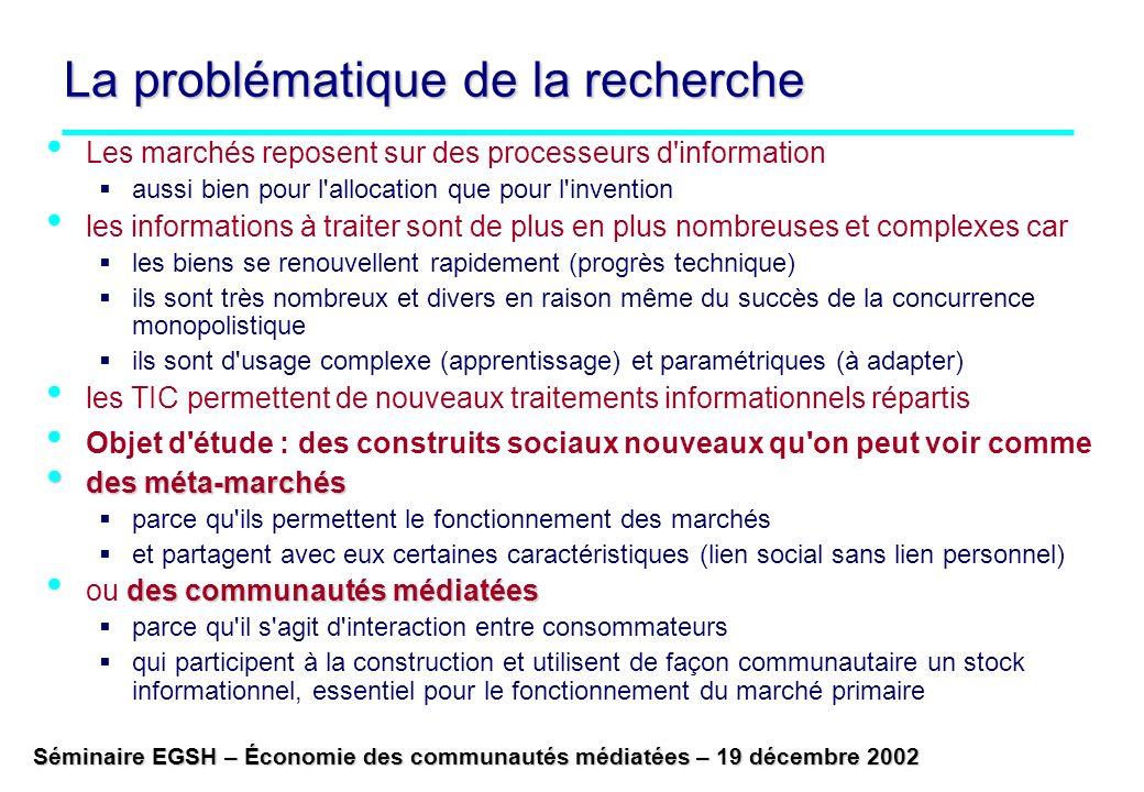 Séminaire EGSH – Économie des communautés médiatées – 19 décembre 2002 La problématique de la recherche Les marchés reposent sur des processeurs d information aussi bien pour l allocation que pour l invention les informations à traiter sont de plus en plus nombreuses et complexes car les biens se renouvellent rapidement (progrès technique) ils sont très nombreux et divers en raison même du succès de la concurrence monopolistique ils sont d usage complexe (apprentissage) et paramétriques (à adapter) les TIC permettent de nouveaux traitements informationnels répartis Objet d étude : des construits sociaux nouveaux qu on peut voir comme des méta-marchés des méta-marchés parce qu ils permettent le fonctionnement des marchés et partagent avec eux certaines caractéristiques (lien social sans lien personnel) des communautés médiatées ou des communautés médiatées parce qu il s agit d interaction entre consommateurs qui participent à la construction et utilisent de façon communautaire un stock informationnel, essentiel pour le fonctionnement du marché primaire