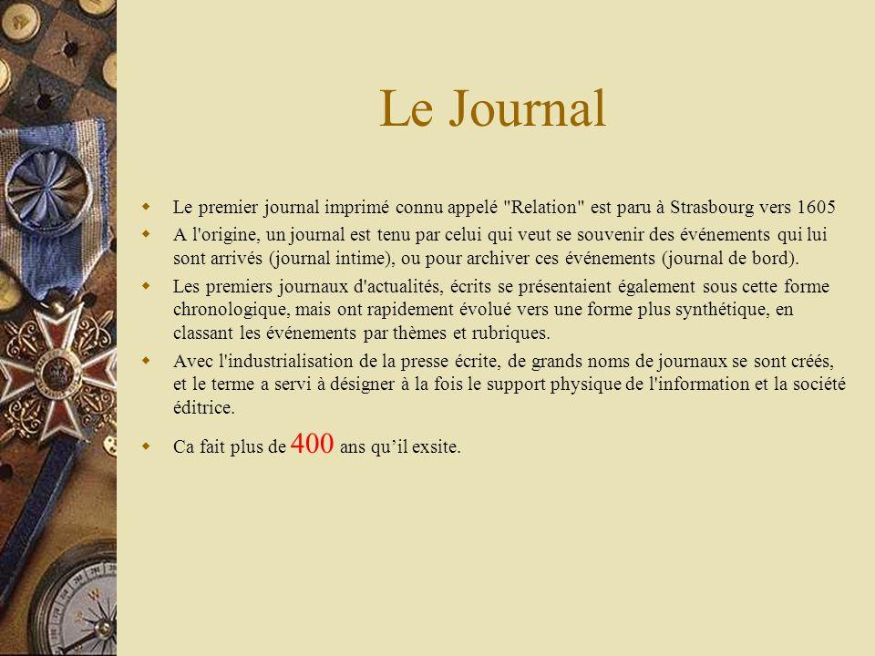 Le Journal Le premier journal imprimé connu appelé Relation est paru à Strasbourg vers 1605 A l origine, un journal est tenu par celui qui veut se souvenir des événements qui lui sont arrivés (journal intime), ou pour archiver ces événements (journal de bord).