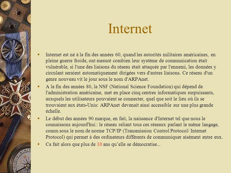 Internet Internet est né à la fin des années 60, quand les autorités militaires américaines, en pleine guerre froide, ont mesuré combien leur système de communication était vulnérable, si l une des liaisons du réseau était attaquée par l ennemi, les données y circulant seraient automatiquement dirigées vers d autres liaisons.