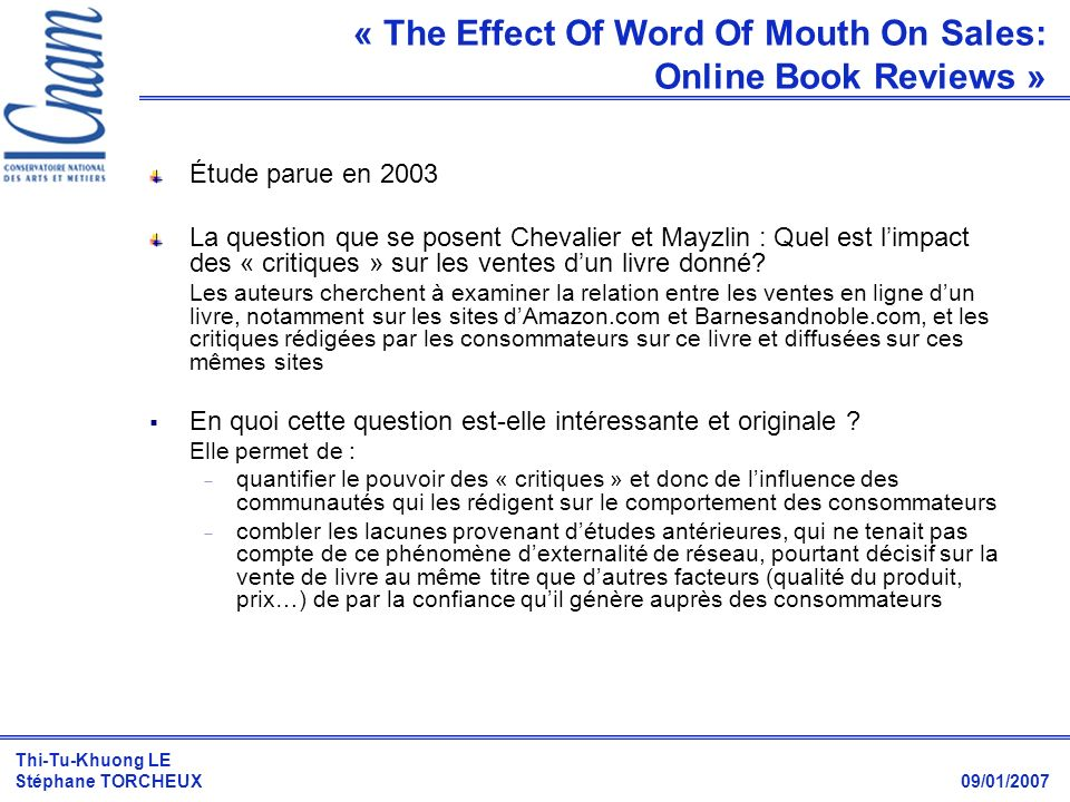 Thi-Tu-Khuong LE Stéphane TORCHEUX 09/01/2007 Étude parue en 2003 La question que se posent Chevalier et Mayzlin : Quel est limpact des « critiques »