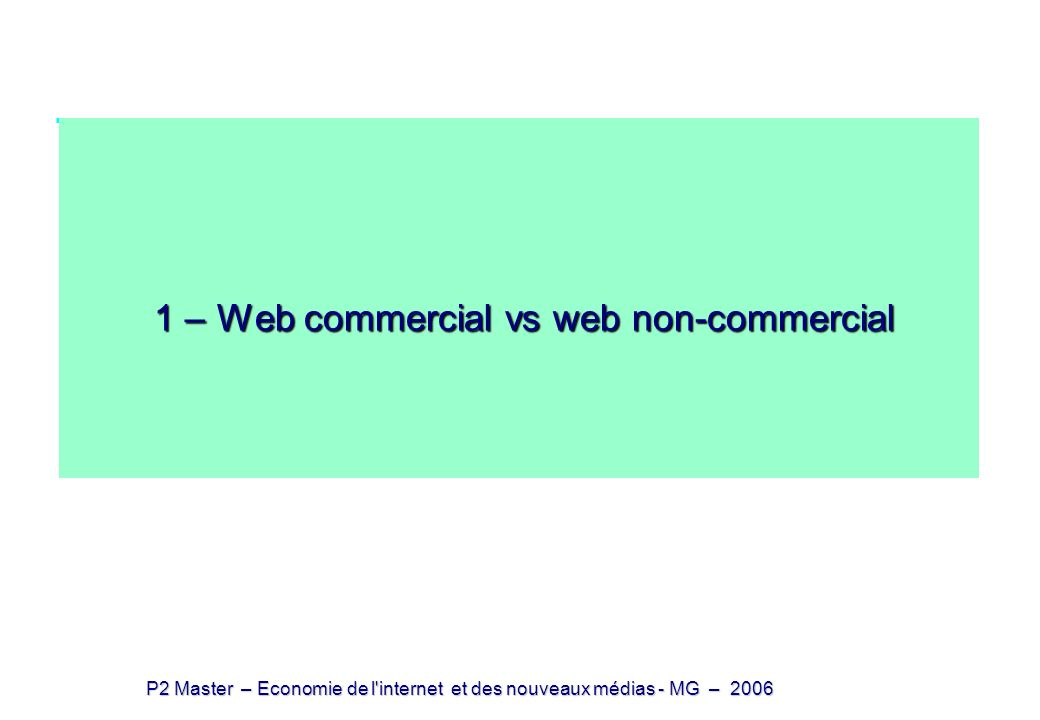 P2 Master – Economie de l internet et des nouveaux médias - MG – 2006 Les sites lucratifs sur le web Linformation sur le web est majoritairement non lucrative 20% environ des pages sont à but lucratif Laudience se partage également entre lucratif et non lucratif le nombre de visites par page (par an) est 4 fois supérieur pour les sites lucratifs Définitions vagues: - non lucratifs : sites personnels ou universitaires -lucratifs : sites d e-commerce mais quid .
