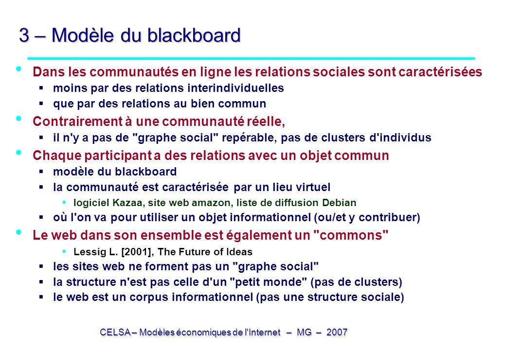 CELSA – Modèles économiques de l Internet – MG – 2007 3 – Modèle du blackboard Dans les communautés en ligne les relations sociales sont caractérisées moins par des relations interindividuelles que par des relations au bien commun Contrairement à une communauté réelle, il n y a pas de graphe social repérable, pas de clusters d individus Chaque participant a des relations avec un objet commun modèle du blackboard la communauté est caractérisée par un lieu virtuel logiciel Kazaa, site web amazon, liste de diffusion Debian où l on va pour utiliser un objet informationnel (ou/et y contribuer) Le web dans son ensemble est également un commons Lessig L.