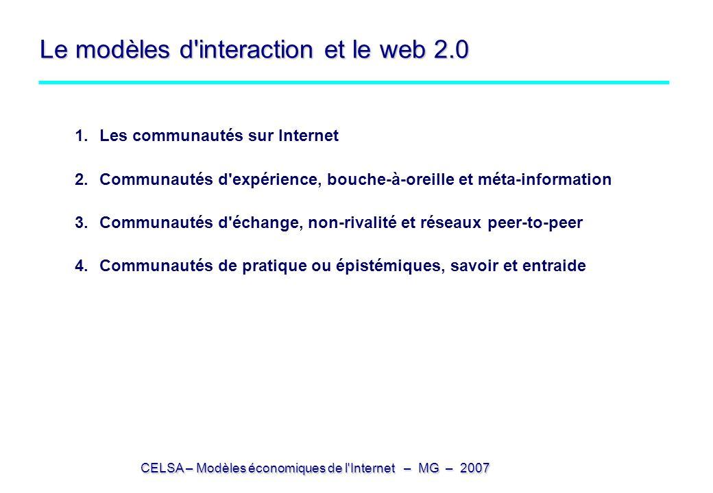 CELSA – Modèles économiques de l Internet – MG – 2007 Le modèles d interaction et le web 2.0 1.Les communautés sur Internet 2.Communautés d expérience, bouche-à-oreille et méta-information 3.Communautés d échange, non-rivalité et réseaux peer-to-peer 4.Communautés de pratique ou épistémiques, savoir et entraide