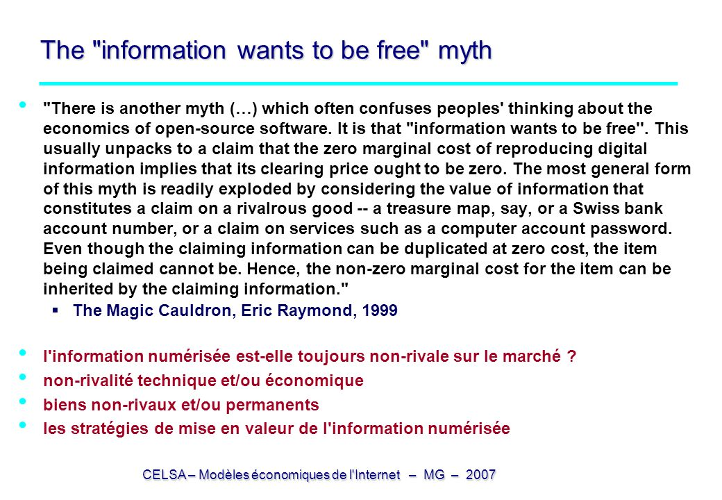 CELSA – Modèles économiques de l Internet – MG – 2007 The information wants to be free myth There is another myth (…) which often confuses peoples thinking about the economics of open-source software.