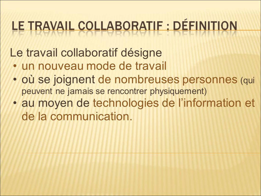 Le travail collaboratif désigne un nouveau mode de travail où se joignent de nombreuses personnes (qui peuvent ne jamais se rencontrer physiquement) a