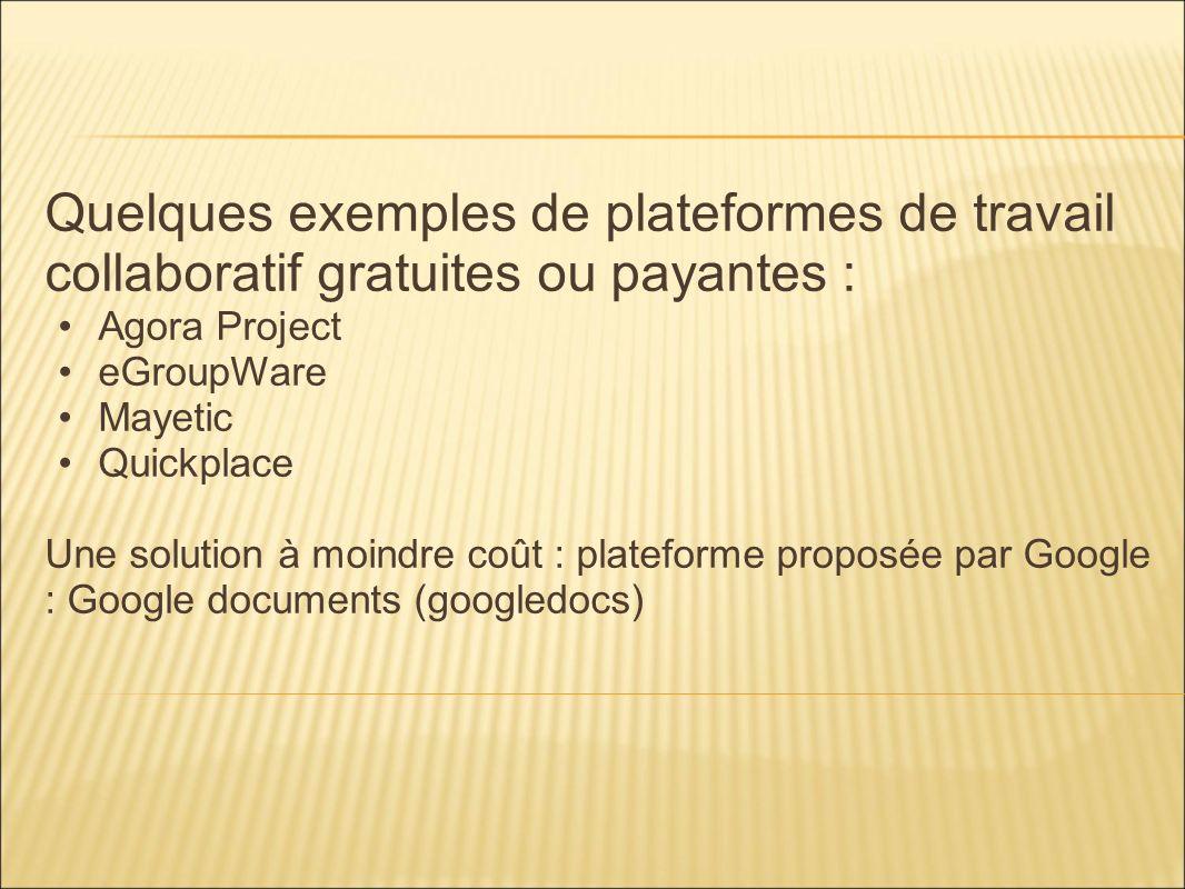 Quelques exemples de plateformes de travail collaboratif gratuites ou payantes : Agora Project eGroupWare Mayetic Quickplace Une solution à moindre co