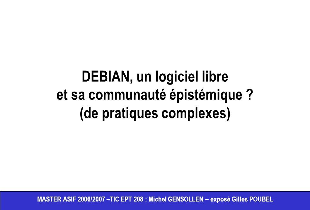 MASTER ASIF 2006/2007 –TIC EPT 208 : Michel GENSOLLEN – exposé Gilles POUBEL DEBIAN, un logiciel libre et sa communauté épistémique ? (de pratiques co