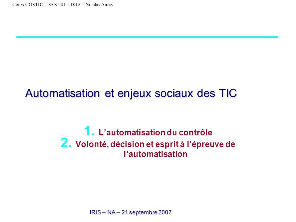 IRIS – NA – 21 septembre 2007 Cours COSTIC - SES 201 – IRIS – Nicolas Auray Automatisation et enjeux sociaux des TIC 1. Lautomatisation du contrôle 2.