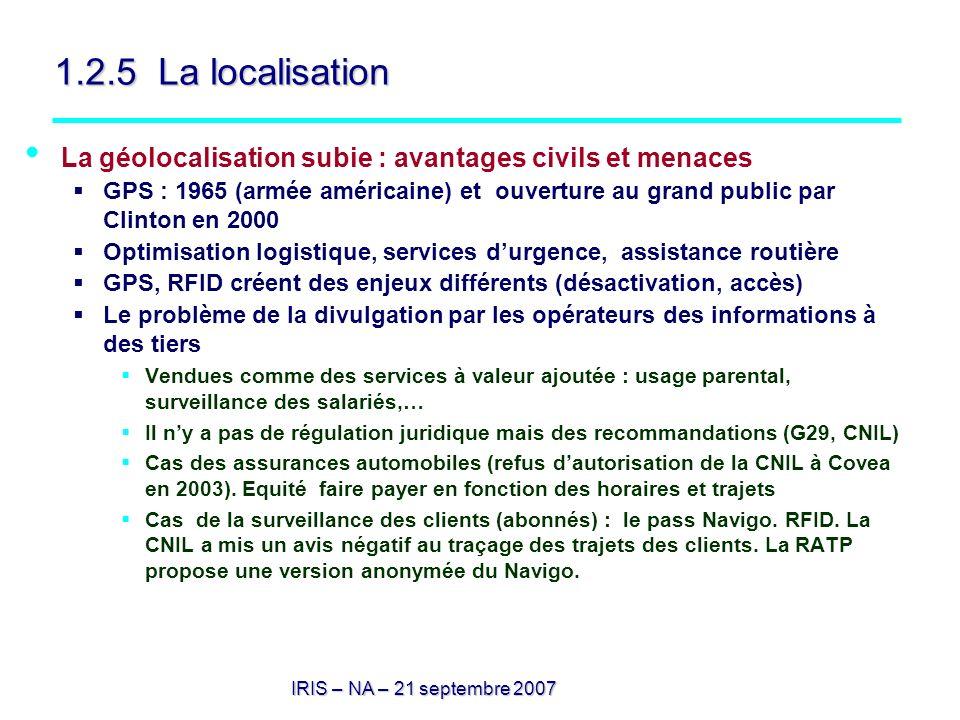 IRIS – NA – 21 septembre 2007 1.2.5 La localisation La géolocalisation subie : avantages civils et menaces GPS : 1965 (armée américaine) et ouverture