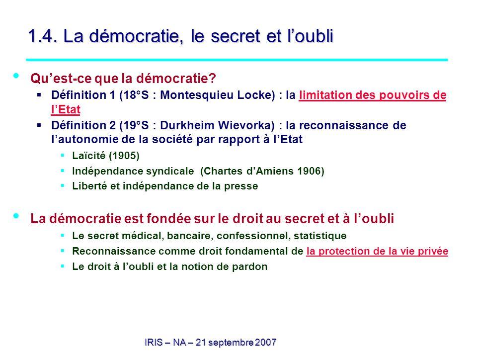 IRIS – NA – 21 septembre 2007 1.4. La démocratie, le secret et loubli Quest-ce que la démocratie? Définition 1 (18°S : Montesquieu Locke) : la limitat