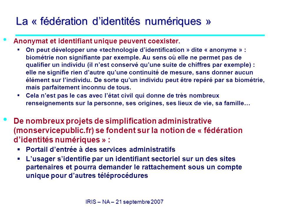 IRIS – NA – 21 septembre 2007 La « fédération didentités numériques » Anonymat et identifiant unique peuvent coexister. On peut développer une «techno