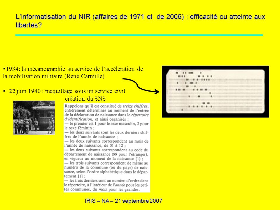 IRIS – NA – 21 septembre 2007 1944 : réseau de résistance Marco Polo, indépendance de la statistique 1946 : INSEE : gestion sous le contrôle dun organisme indépendant du RNIPP, extension de ses usages : listes électorales, sécurité sociale Loi de 1951 sur le secret statistique
