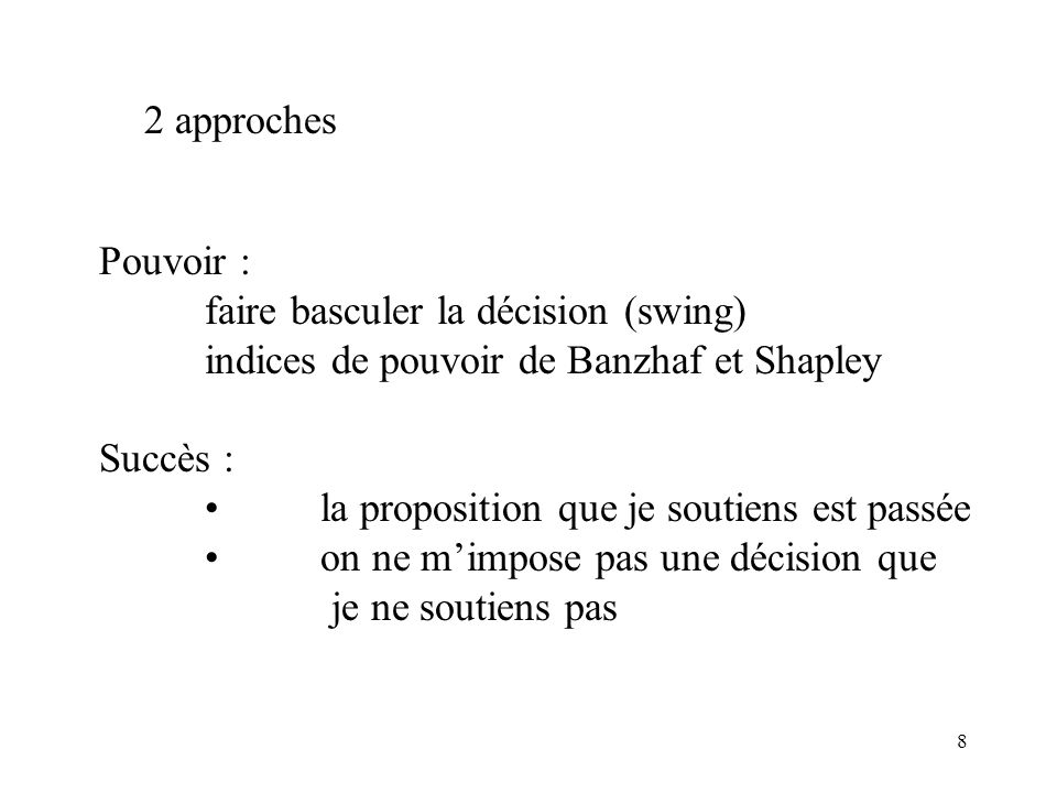 8 2 approches Pouvoir : faire basculer la décision (swing) indices de pouvoir de Banzhaf et Shapley Succès : la proposition que je soutiens est passée on ne mimpose pas une décision que je ne soutiens pas