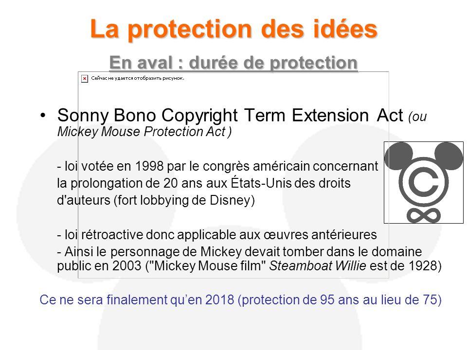 La protection des idées En aval : durée de protection Sonny Bono Copyright Term Extension Act (ou Mickey Mouse Protection Act ) - loi votée en 1998 par le congrès américain concernant la prolongation de 20 ans aux États-Unis des droits d auteurs (fort lobbying de Disney) - loi rétroactive donc applicable aux œuvres antérieures - Ainsi le personnage de Mickey devait tomber dans le domaine public en 2003 ( Mickey Mouse film Steamboat Willie est de 1928) Ce ne sera finalement quen 2018 (protection de 95 ans au lieu de 75)
