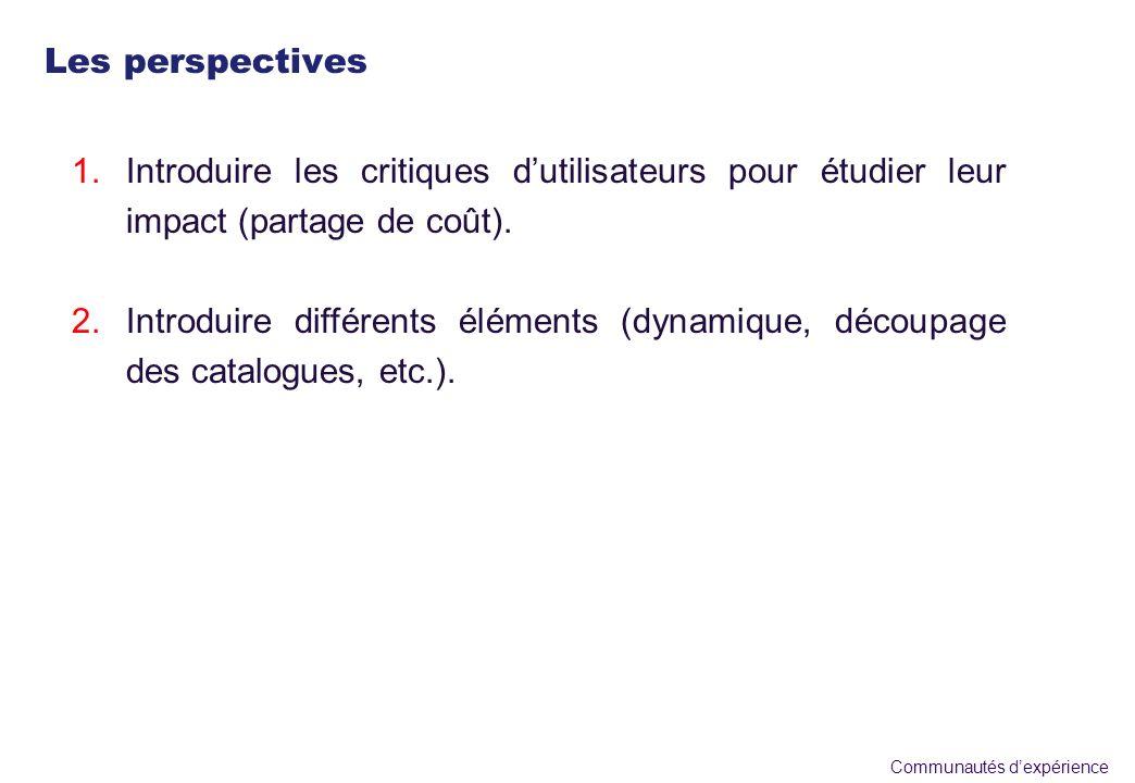 Communautés dexpérience 1.Introduire les critiques dutilisateurs pour étudier leur impact (partage de coût). 2.Introduire différents éléments (dynamiq