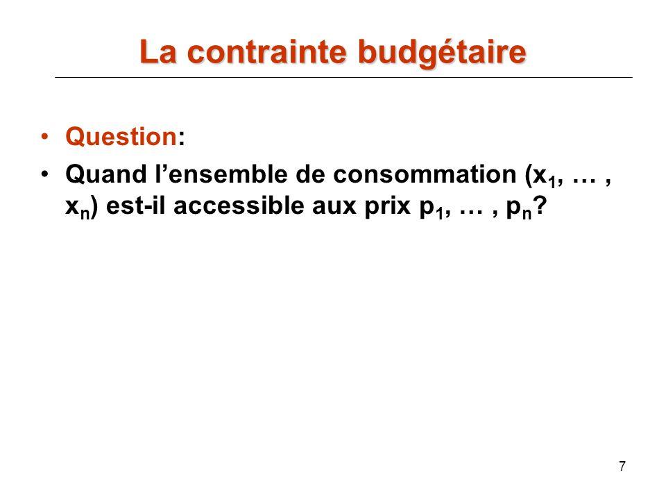 7 Question: Quand lensemble de consommation (x 1, …, x n ) est-il accessible aux prix p 1, …, p n ? La contrainte budgétaire