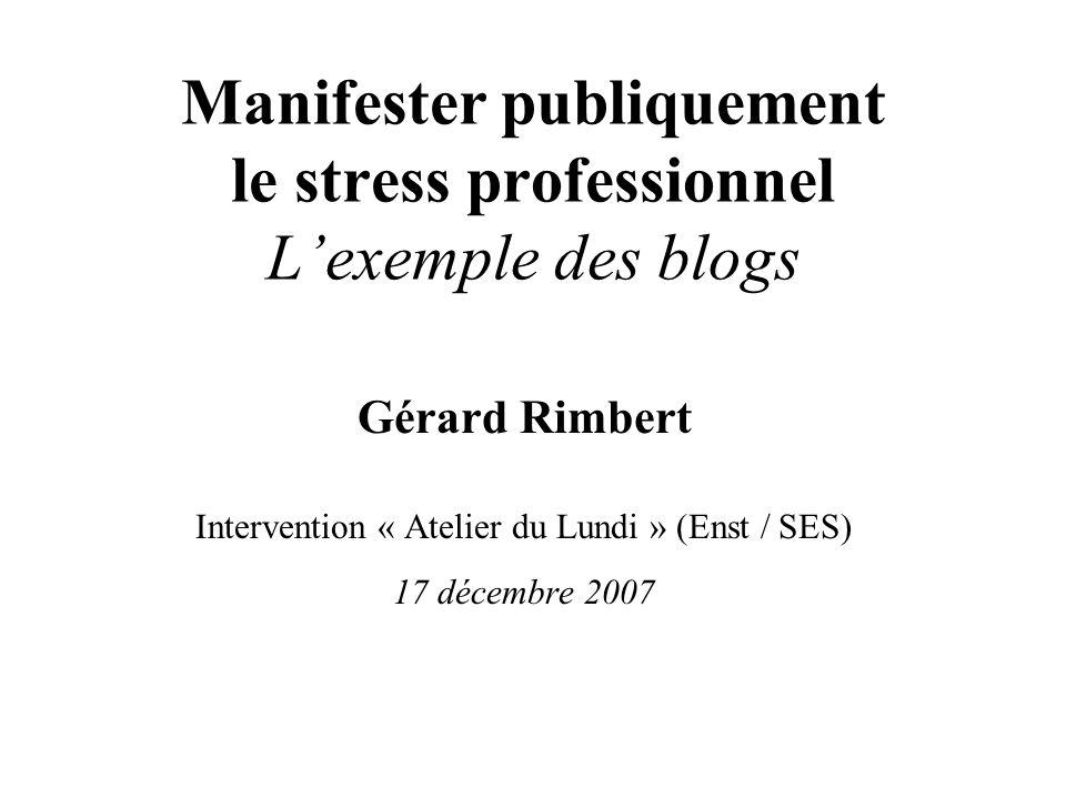 Manifester publiquement le stress professionnel Lexemple des blogs Gérard Rimbert Intervention « Atelier du Lundi » (Enst / SES) 17 décembre 2007
