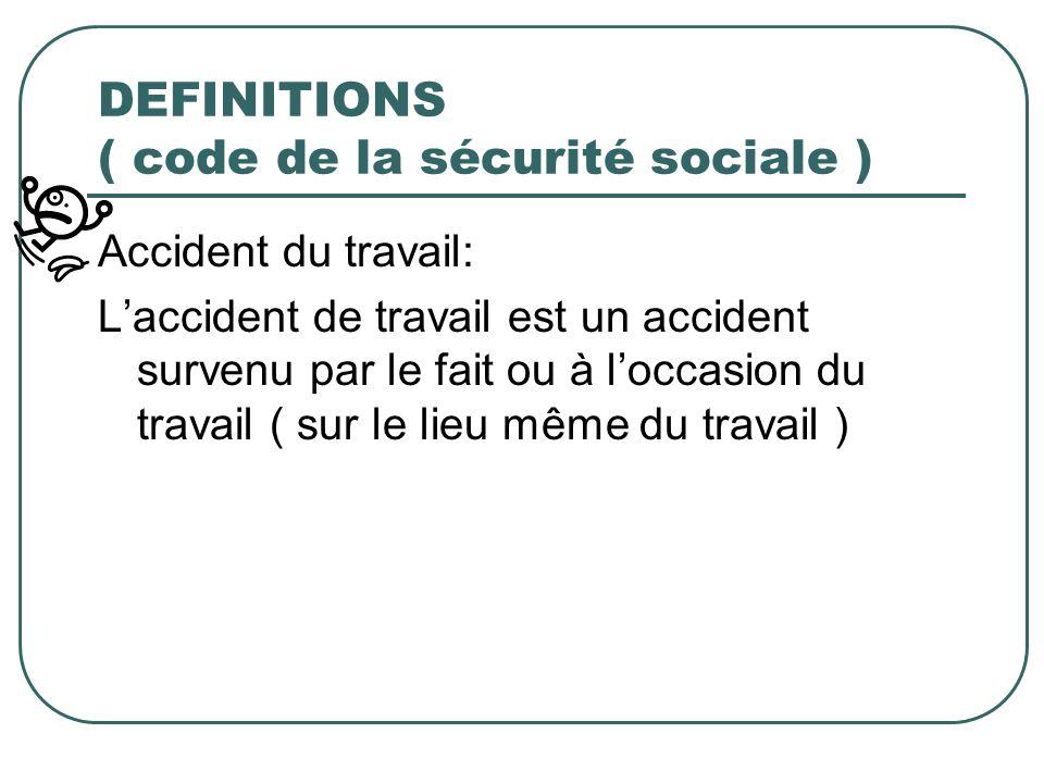 DEFINITIONS ( code de la sécurité sociale ) Accident du travail: Laccident de travail est un accident survenu par le fait ou à loccasion du travail (