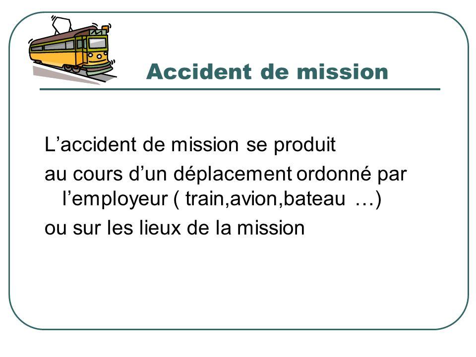 Accident de mission Laccident de mission se produit au cours dun déplacement ordonné par lemployeur ( train,avion,bateau …) ou sur les lieux de la mis