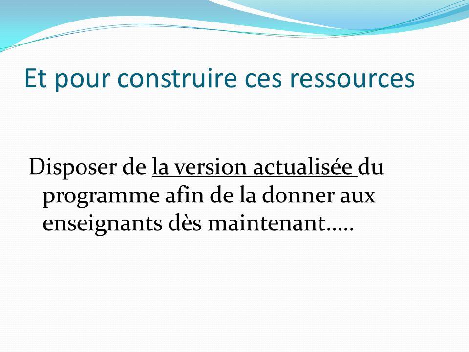 Et pour construire ces ressources Disposer de la version actualisée du programme afin de la donner aux enseignants dès maintenant…..