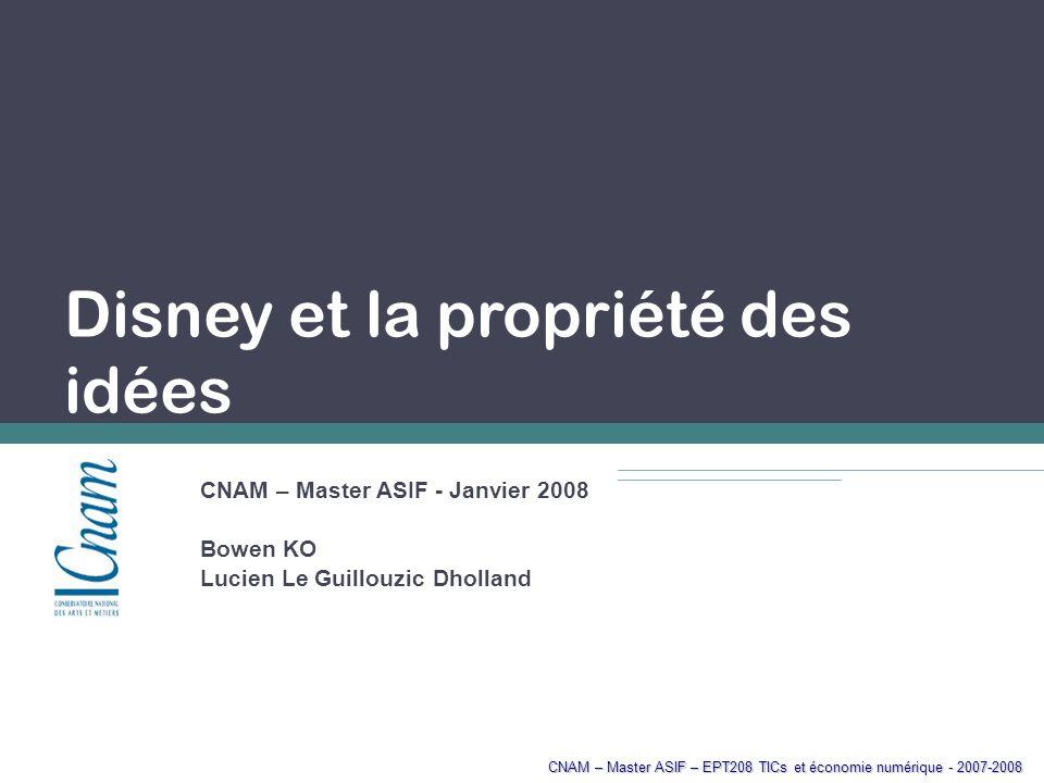 CNAM – Master ASIF – EPT208 TICs et économie numérique - 2007-2008 Disney et la propriété des idées CNAM – Master ASIF - Janvier 2008 Bowen KO Lucien Le Guillouzic Dholland