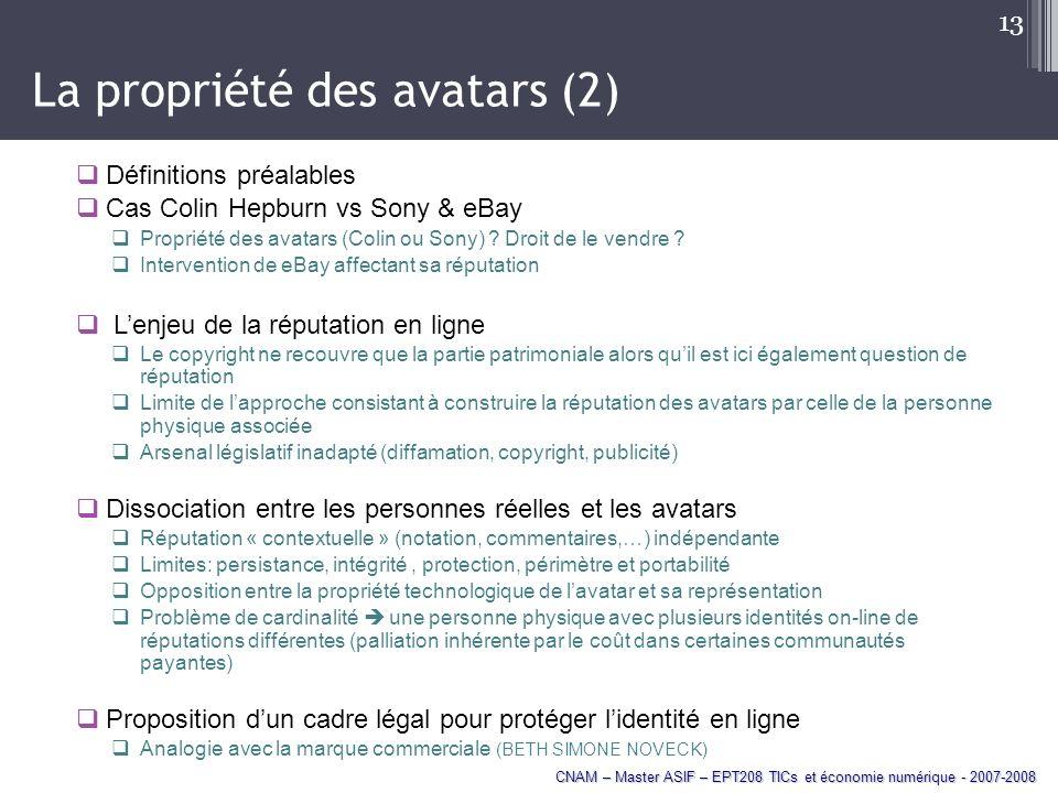 CNAM – Master ASIF – EPT208 TICs et économie numérique - 2007-2008 13 La propriété des avatars (2) Définitions préalables Cas Colin Hepburn vs Sony & eBay Propriété des avatars (Colin ou Sony) .