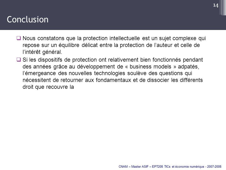 CNAM – Master ASIF – EPT208 TICs et économie numérique - 2007-2008 14 Conclusion Nous constatons que la protection intellectuelle est un sujet complexe qui repose sur un équilibre délicat entre la protection de lauteur et celle de lintérêt général.