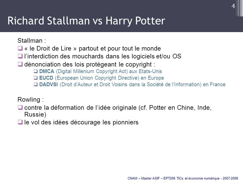 CNAM – Master ASIF – EPT208 TICs et économie numérique - 2007-2008 4 Richard Stallman vs Harry Potter Stallman : « le Droit de Lire » partout et pour tout le monde linterdiction des mouchards dans les logiciels et/ou OS dénonciation des lois protégeant le copyright : DMCA (Digital Millenium Copyright Act) aux Etats-Unis EUCD (European Union Copyright Directive) en Europe DADVSI (Droit dAuteur et Droit Voisins dans la Société de lInformation) en France Rowling : contre la déformation de lidée originale (cf.