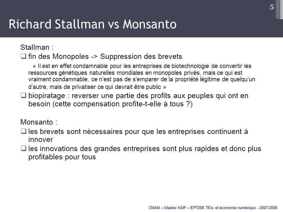 CNAM – Master ASIF – EPT208 TICs et économie numérique - 2007-2008 5 Richard Stallman vs Monsanto Stallman : fin des Monopoles -> Suppression des brevets « Il est en effet condamnable pour les entreprises de biotechnologie de convertir les ressources génétiques naturelles mondiales en monopoles privés, mais ce qui est vraiment condamnable, ce nest pas de semparer de la propriété légitime de quelquun dautre, mais de privatiser ce qui devrait être public » biopiratage : reverser une partie des profits aux peuples qui ont en besoin (cette compensation profite-t-elle à tous ?) Monsanto : les brevets sont nécessaires pour que les entreprises continuent à innover les innovations des grandes entreprises sont plus rapides et donc plus profitables pour tous