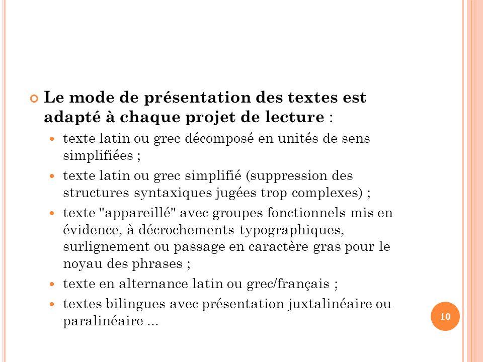 Le mode de présentation des textes est adapté à chaque projet de lecture : texte latin ou grec décomposé en unités de sens simplifiées ; texte latin o