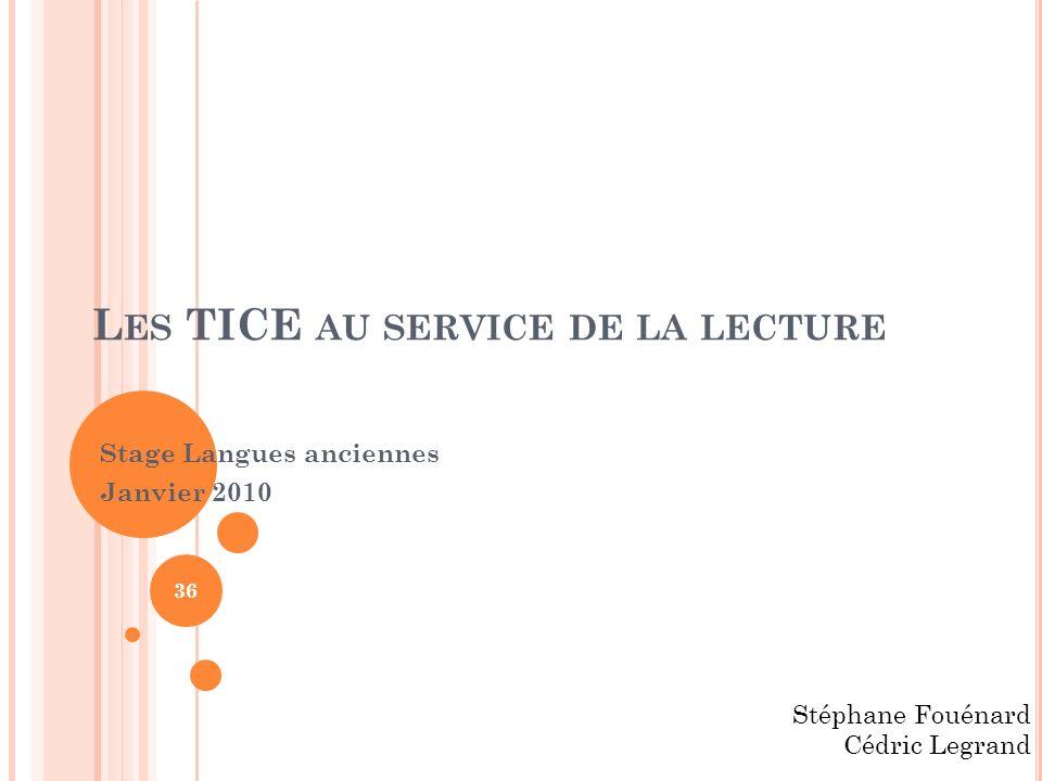 L ES TICE AU SERVICE DE LA LECTURE Stage Langues anciennes Janvier 2010 Stéphane Fouénard Cédric Legrand 36