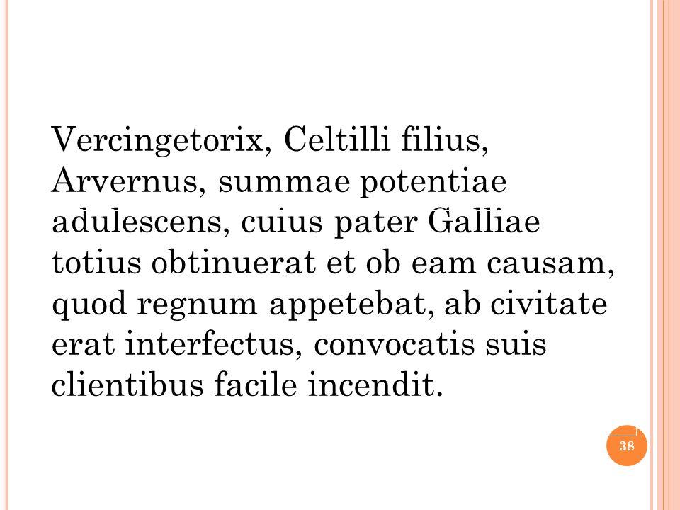 Vercingetorix, Celtilli filius, Arvernus, summae potentiae adulescens, cuius pater Galliae totius obtinuerat et ob eam causam, quod regnum appetebat,