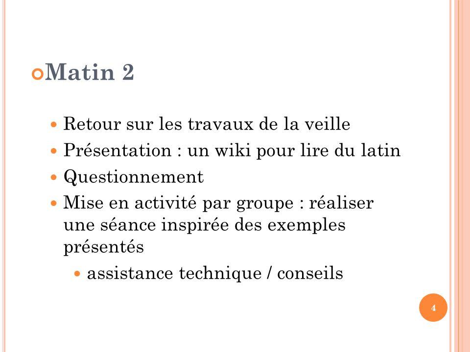 Matin 2 Retour sur les travaux de la veille Présentation : un wiki pour lire du latin Questionnement Mise en activité par groupe : réaliser une séance