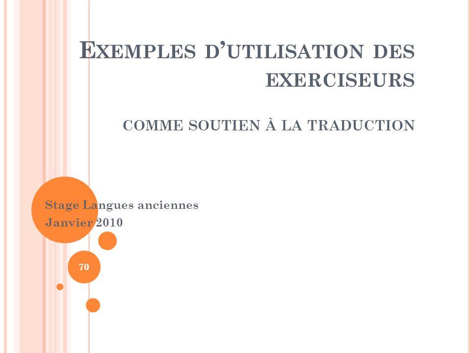 E XEMPLES D UTILISATION DES EXERCISEURS COMME SOUTIEN À LA TRADUCTION Stage Langues anciennes Janvier 2010 70